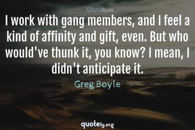 Photo Quote of I work with gang members, and I feel a kind of affinity and gift, even. But who would've thunk it, you know? I mean, I didn't anticipate it.
