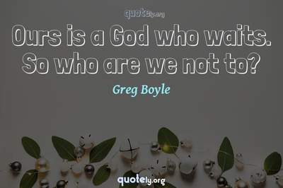 Photo Quote of Ours is a God who waits. So who are we not to?