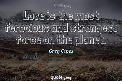 Photo Quote of Love is the most ferocious and strongest force on the planet.