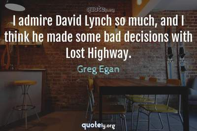 Photo Quote of I admire David Lynch so much, and I think he made some bad decisions with Lost Highway.