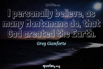 Photo Quote of I personally believe, as many Montanans do, that God created the Earth.