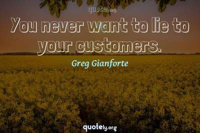 Photo Quote of You never want to lie to your customers.