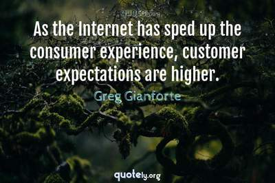 Photo Quote of As the Internet has sped up the consumer experience, customer expectations are higher.