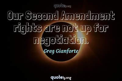 Photo Quote of Our Second Amendment rights are not up for negotiation.