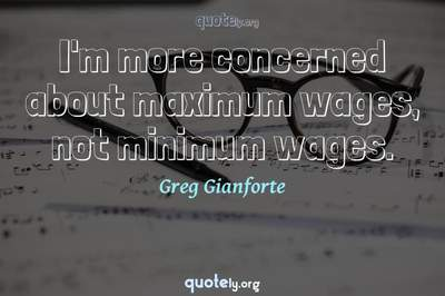 Photo Quote of I'm more concerned about maximum wages, not minimum wages.