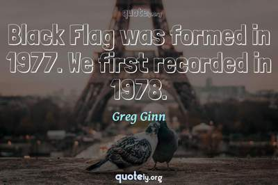 Photo Quote of Black Flag was formed in 1977. We first recorded in 1978.