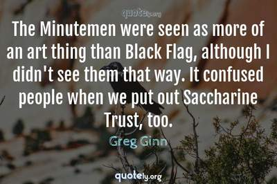 Photo Quote of The Minutemen were seen as more of an art thing than Black Flag, although I didn't see them that way. It confused people when we put out Saccharine Trust, too.