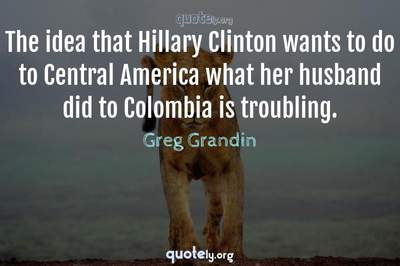 Photo Quote of The idea that Hillary Clinton wants to do to Central America what her husband did to Colombia is troubling.
