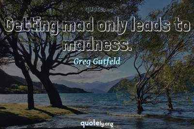 Photo Quote of Getting mad only leads to madness.