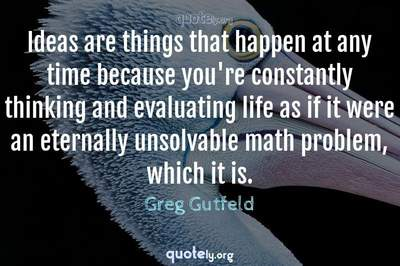 Photo Quote of Ideas are things that happen at any time because you're constantly thinking and evaluating life as if it were an eternally unsolvable math problem, which it is.
