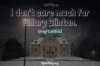 Photo Quote of I don't care much for Hillary Clinton.
