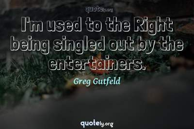 Photo Quote of I'm used to the Right being singled out by the entertainers.