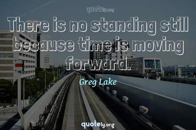 Photo Quote of There is no standing still because time is moving forward.