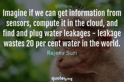 Photo Quote of Imagine if we can get information from sensors, compute it in the cloud, and find and plug water leakages - leakage wastes 20 per cent water in the world.