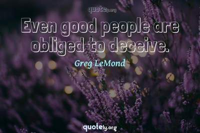 Photo Quote of Even good people are obliged to deceive.