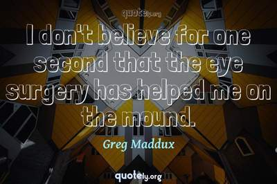 Photo Quote of I don't believe for one second that the eye surgery has helped me on the mound.