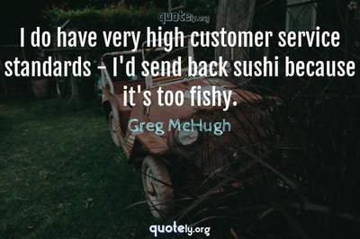 Photo Quote of I do have very high customer service standards - I'd send back sushi because it's too fishy.