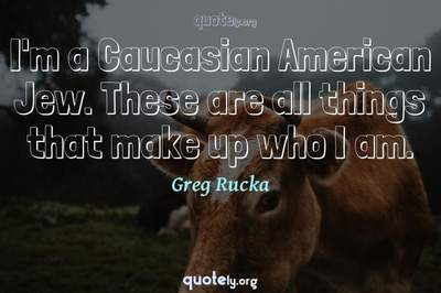 Photo Quote of I'm a Caucasian American Jew. These are all things that make up who I am.