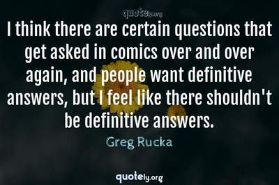 Photo Quote of I think there are certain questions that get asked in comics over and over again, and people want definitive answers, but I feel like there shouldn't be definitive answers.