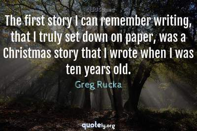Photo Quote of The first story I can remember writing, that I truly set down on paper, was a Christmas story that I wrote when I was ten years old.