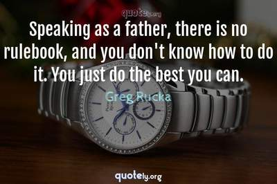 Photo Quote of Speaking as a father, there is no rulebook, and you don't know how to do it. You just do the best you can.