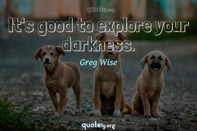 Photo Quote of It's good to explore your darkness.