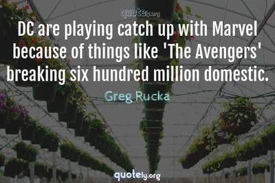 Photo Quote of DC are playing catch up with Marvel because of things like 'The Avengers' breaking six hundred million domestic.