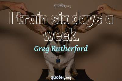 Photo Quote of I train six days a week.