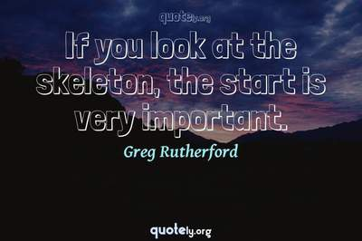Photo Quote of If you look at the skeleton, the start is very important.