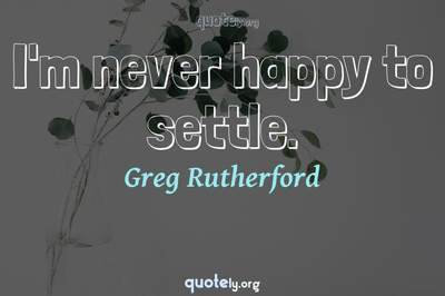 Photo Quote of I'm never happy to settle.