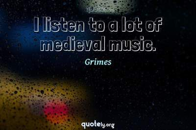 Photo Quote of I listen to a lot of medieval music.