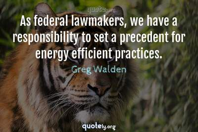 Photo Quote of As federal lawmakers, we have a responsibility to set a precedent for energy efficient practices.