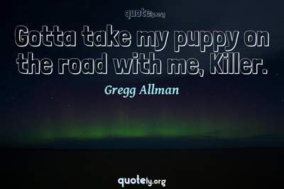 Photo Quote of Gotta take my puppy on the road with me, Killer.