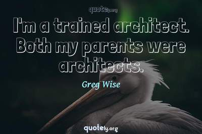 Photo Quote of I'm a trained architect. Both my parents were architects.
