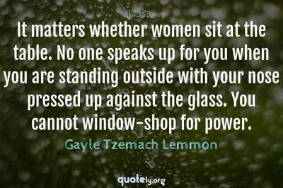 Photo Quote of It matters whether women sit at the table. No one speaks up for you when you are standing outside with your nose pressed up against the glass. You cannot window-shop for power.