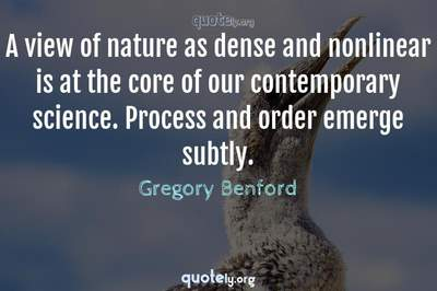 Photo Quote of A view of nature as dense and nonlinear is at the core of our contemporary science. Process and order emerge subtly.