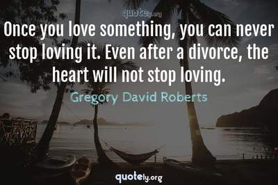 Photo Quote of Once you love something, you can never stop loving it. Even after a divorce, the heart will not stop loving.
