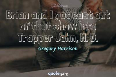Photo Quote of Brian and I got cast out of that show into Trapper John, M. D.