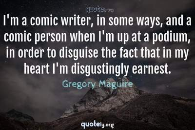Photo Quote of I'm a comic writer, in some ways, and a comic person when I'm up at a podium, in order to disguise the fact that in my heart I'm disgustingly earnest.