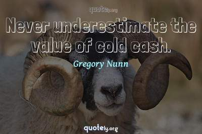 Photo Quote of Never underestimate the value of cold cash.