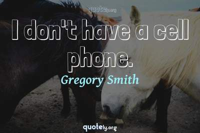Photo Quote of I don't have a cell phone.