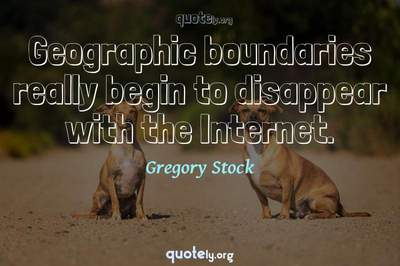 Photo Quote of Geographic boundaries really begin to disappear with the Internet.