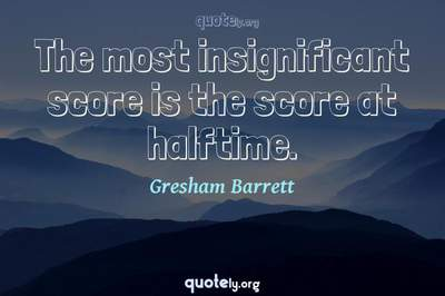 Photo Quote of The most insignificant score is the score at halftime.