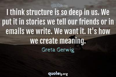 Photo Quote of I think structure is so deep in us. We put it in stories we tell our friends or in emails we write. We want it. It's how we create meaning.