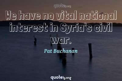 Photo Quote of We have no vital national interest in Syria's civil war.