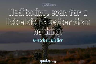 Photo Quote of Meditating, even for a little bit, is better than nothing.