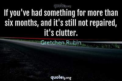 Photo Quote of If you've had something for more than six months, and it's still not repaired, it's clutter.