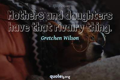 Photo Quote of Mothers and daughters have that rivalry thing.