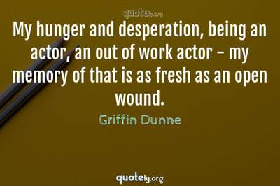 Photo Quote of My hunger and desperation, being an actor, an out of work actor - my memory of that is as fresh as an open wound.