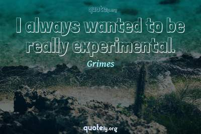 Photo Quote of I always wanted to be really experimental.